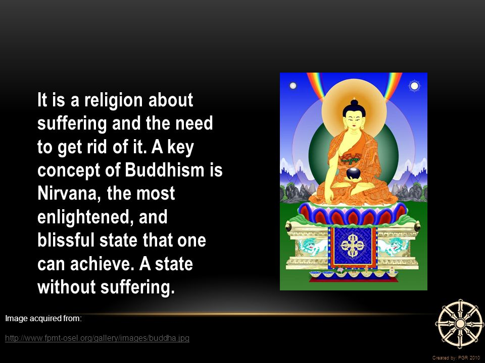 It is a religion about suffering and the need to get rid of it.