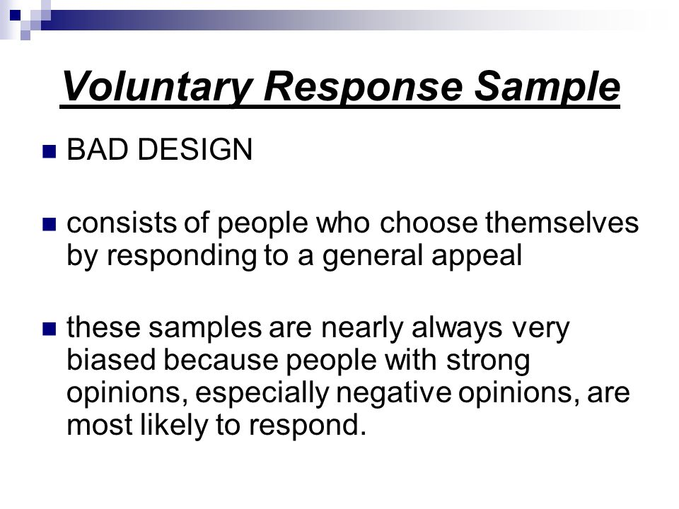 Voluntary Response Sample BAD DESIGN consists of people who choose themselves by responding to a general appeal these samples are nearly always very biased because people with strong opinions, especially negative opinions, are most likely to respond.