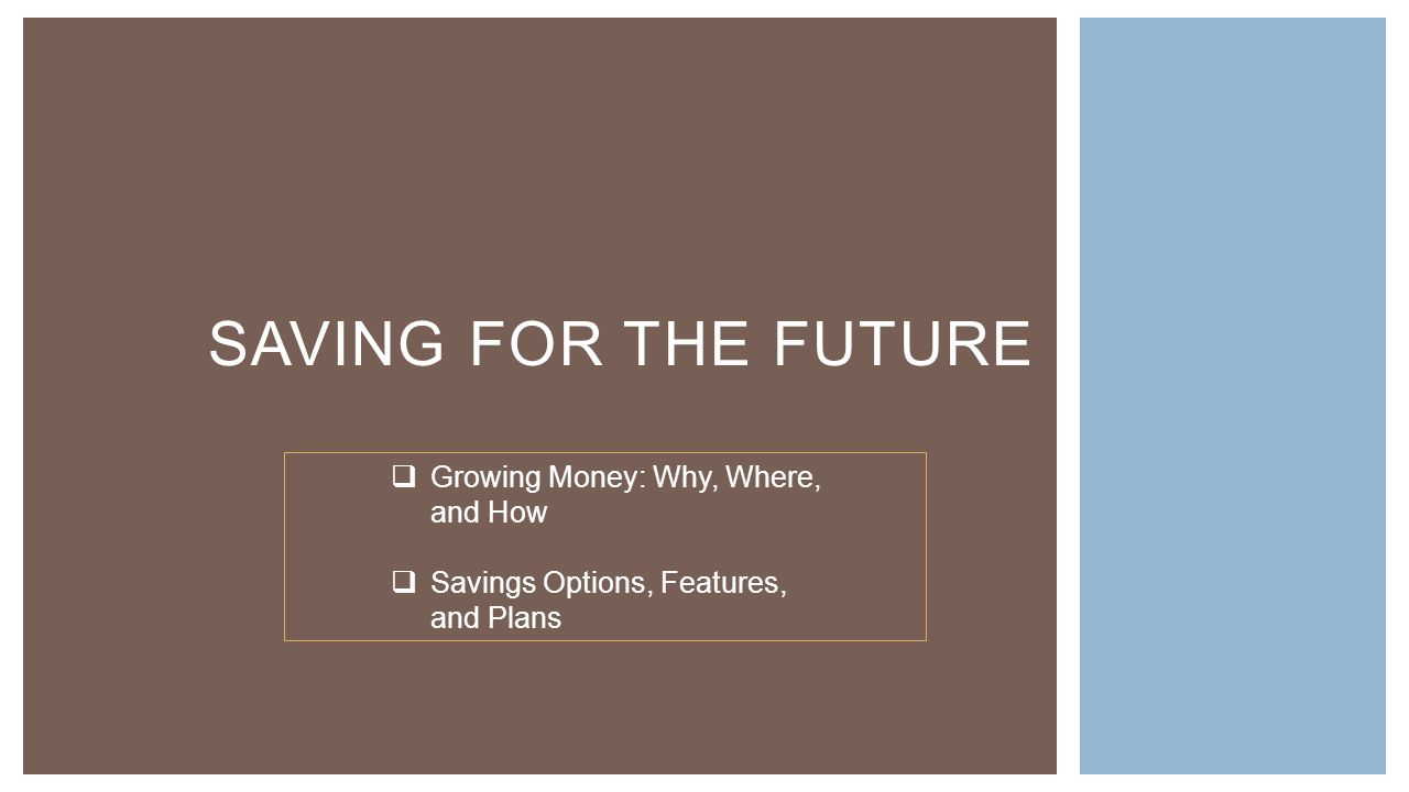 SAVING FOR THE FUTURE  Growing Money: Why, Where, and How  Savings Options, Features, and Plans