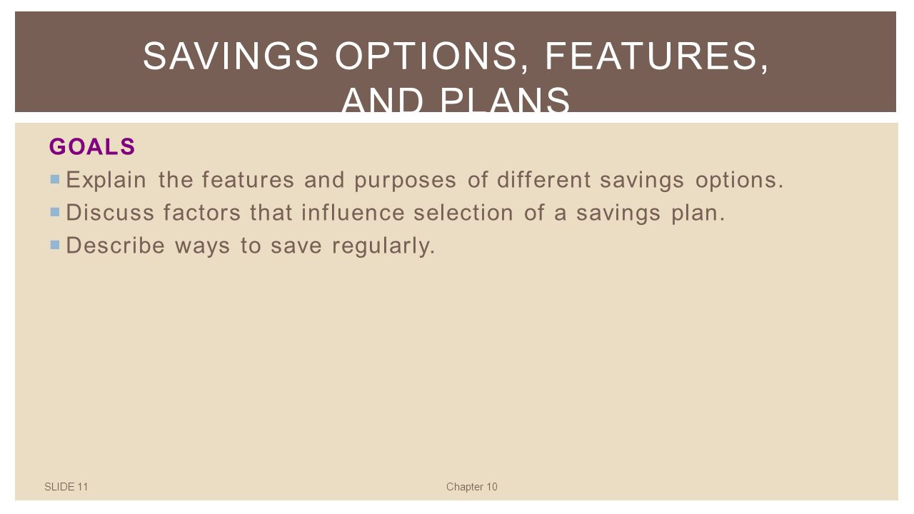 SLIDE 11Chapter 10 SAVINGS OPTIONS, FEATURES, AND PLANS GOALS  Explain the features and purposes of different savings options.