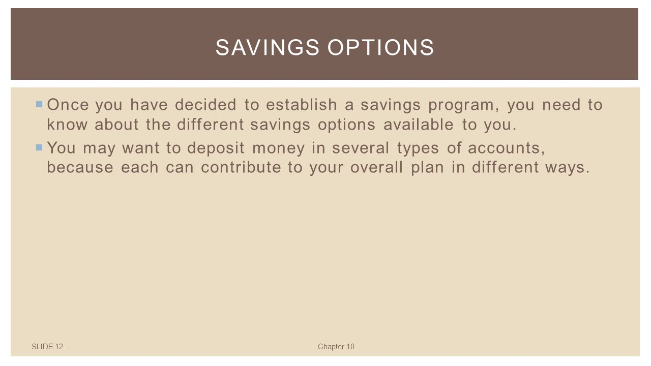 SLIDE 12Chapter 10 SAVINGS OPTIONS  Once you have decided to establish a savings program, you need to know about the different savings options available to you.