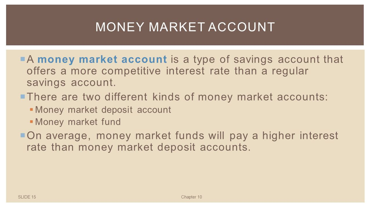 SLIDE 15Chapter 10 MONEY MARKET ACCOUNT  A money market account is a type of savings account that offers a more competitive interest rate than a regular savings account.
