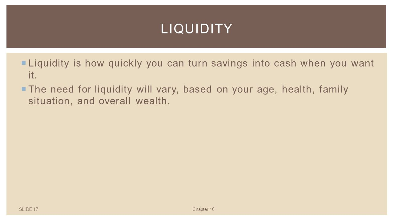 SLIDE 17Chapter 10 LIQUIDITY  Liquidity is how quickly you can turn savings into cash when you want it.
