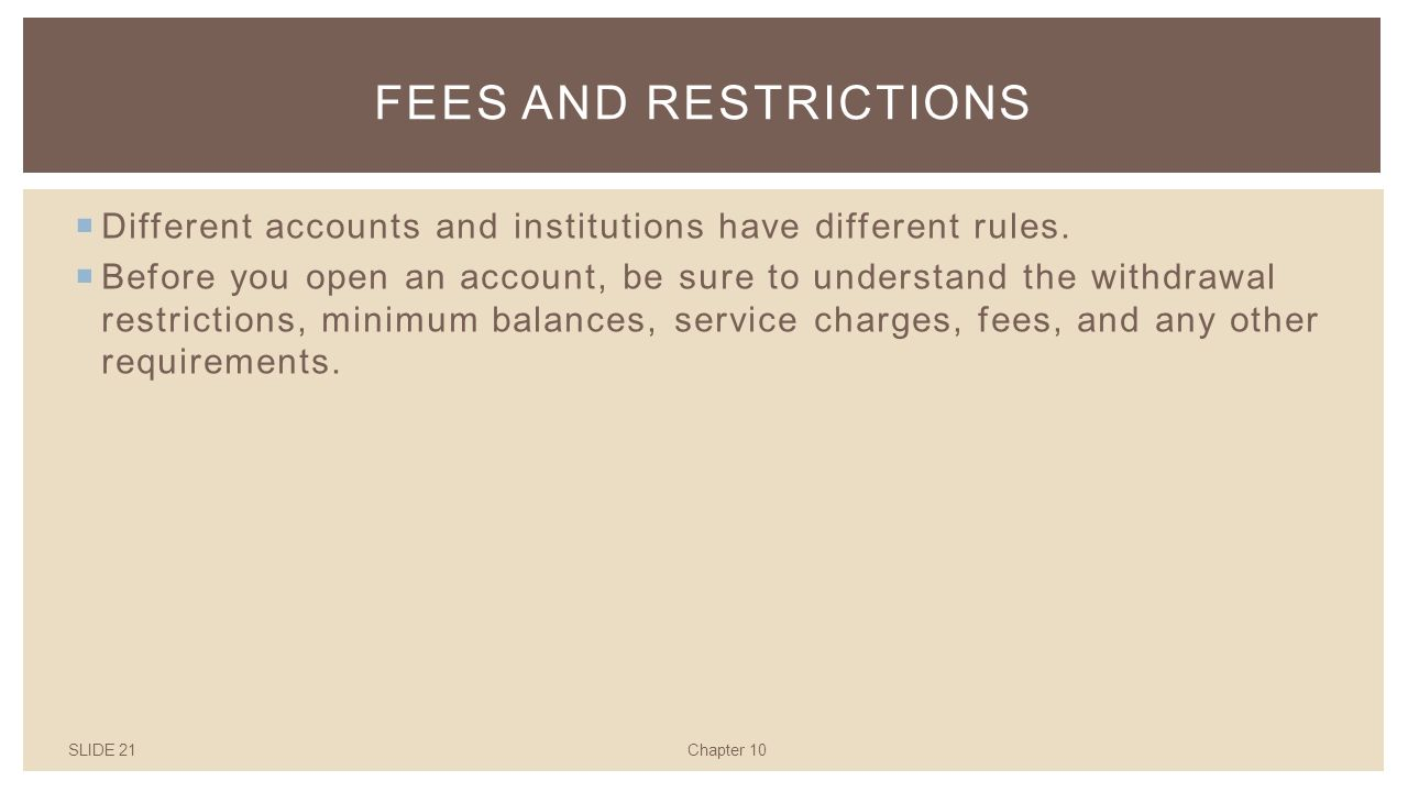 SLIDE 21Chapter 10 FEES AND RESTRICTIONS  Different accounts and institutions have different rules.