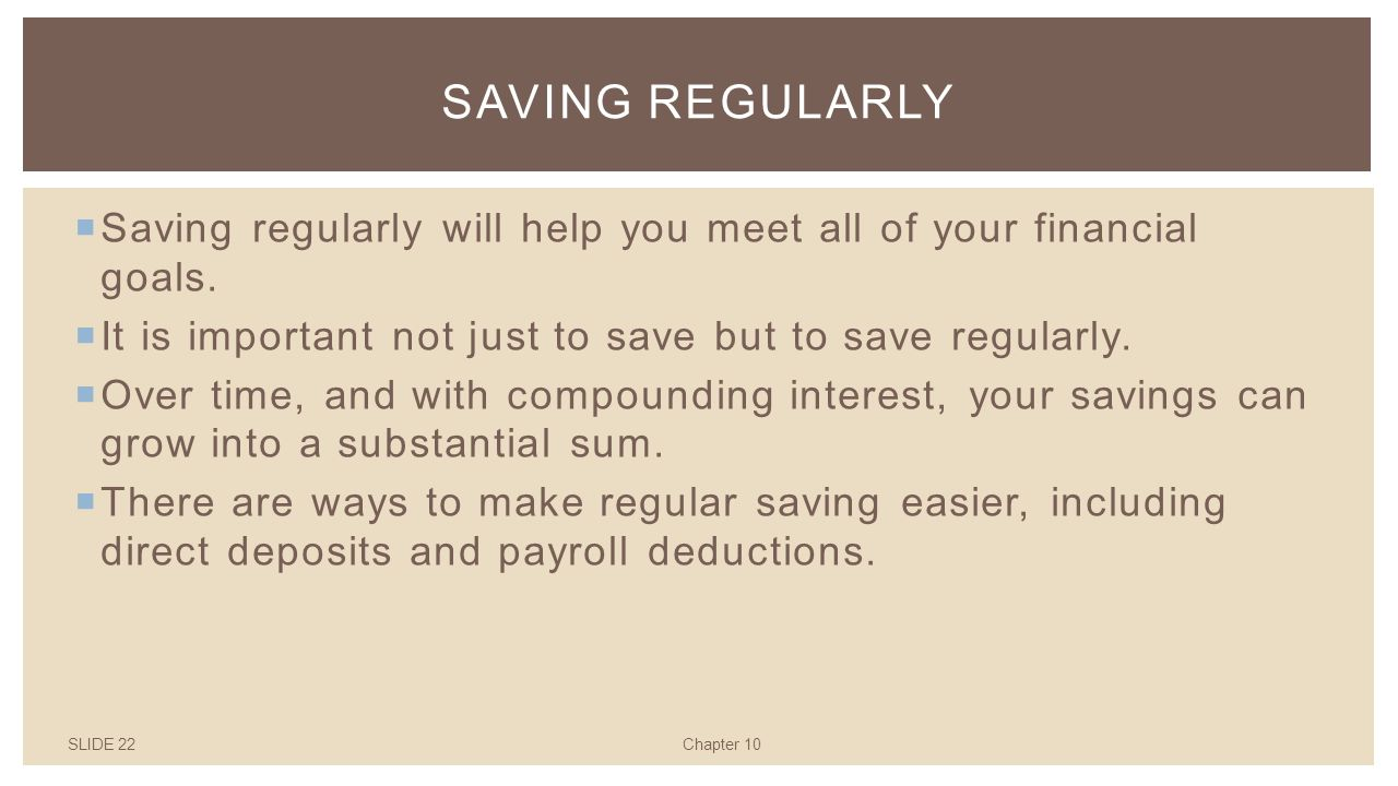 SLIDE 22Chapter 10 SAVING REGULARLY  Saving regularly will help you meet all of your financial goals.
