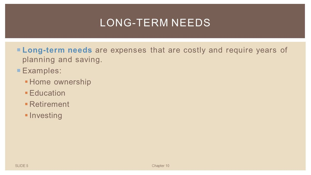 SLIDE 5Chapter 10 LONG-TERM NEEDS  Long-term needs are expenses that are costly and require years of planning and saving.