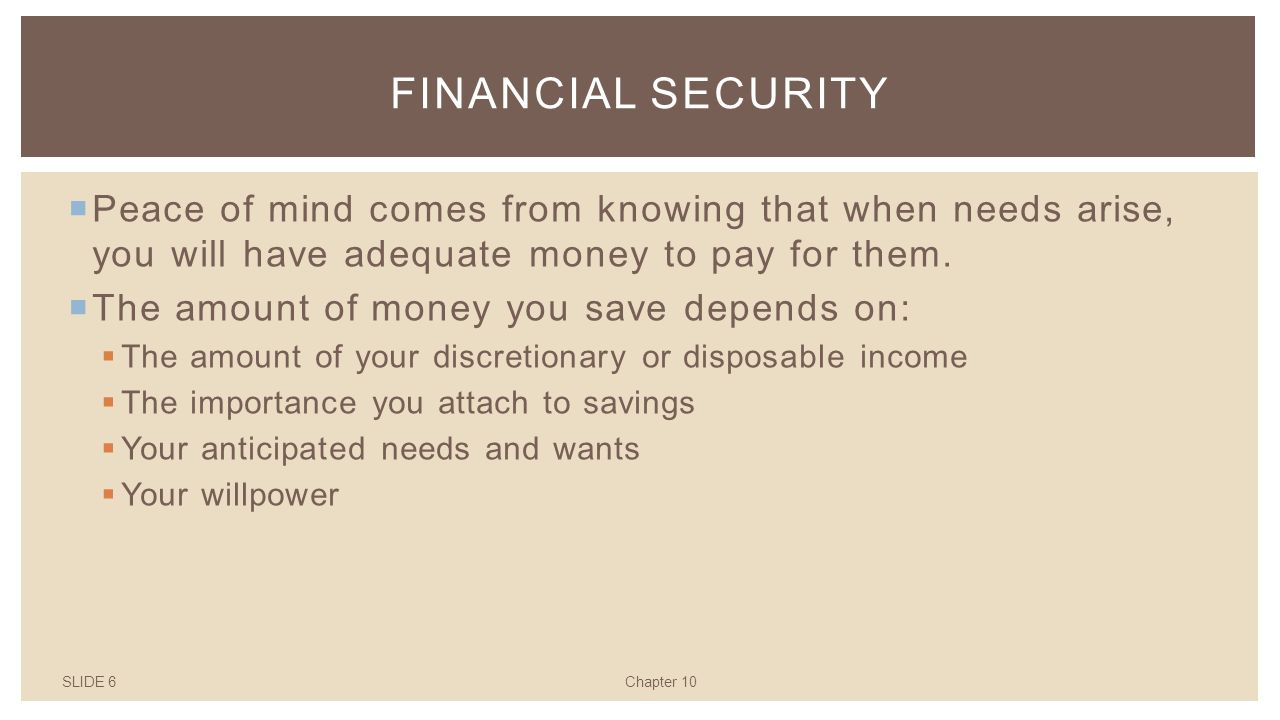 SLIDE 6Chapter 10 FINANCIAL SECURITY  Peace of mind comes from knowing that when needs arise, you will have adequate money to pay for them.