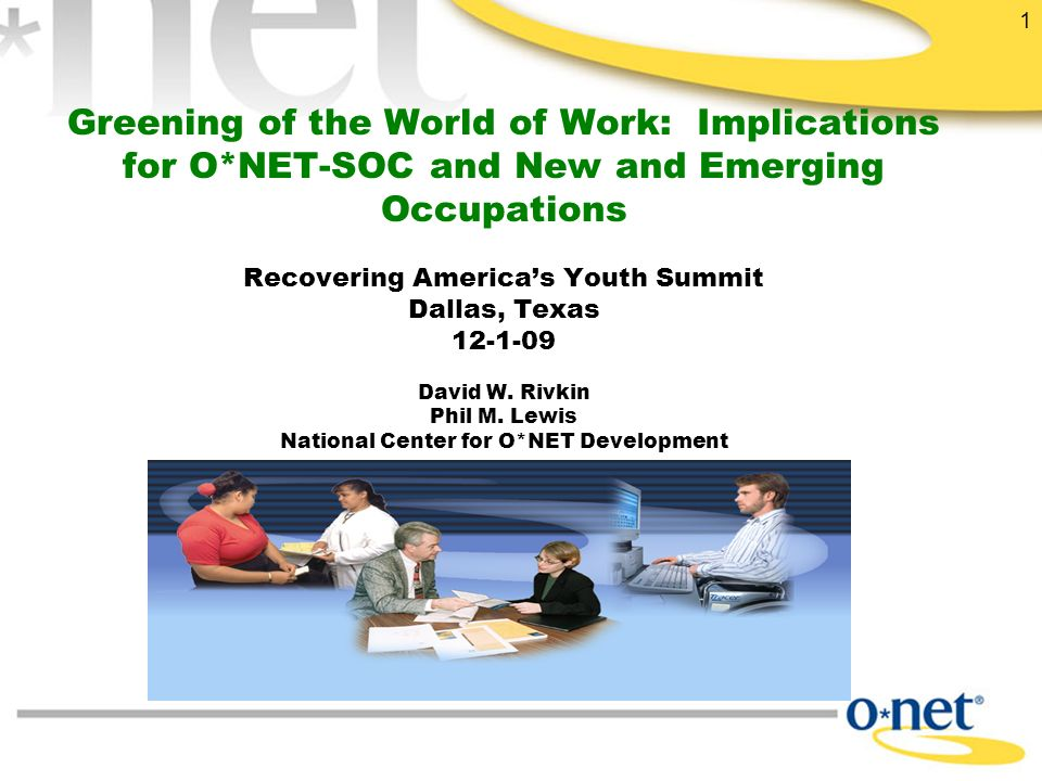 1 Greening of the World of Work: Implications for O*NET-SOC and New and Emerging Occupations Recovering America's Youth Summit Dallas, Texas 12-1-09 David W.