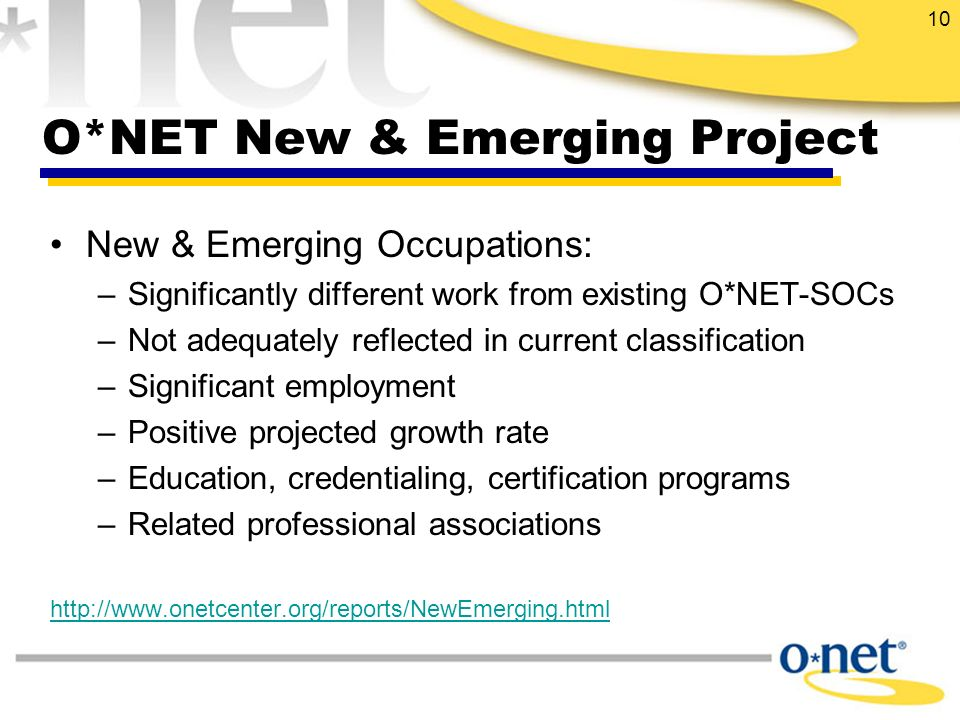 10 O*NET New & Emerging Project New & Emerging Occupations: –Significantly different work from existing O*NET-SOCs –Not adequately reflected in current classification –Significant employment –Positive projected growth rate –Education, credentialing, certification programs –Related professional associations http://www.onetcenter.org/reports/NewEmerging.html