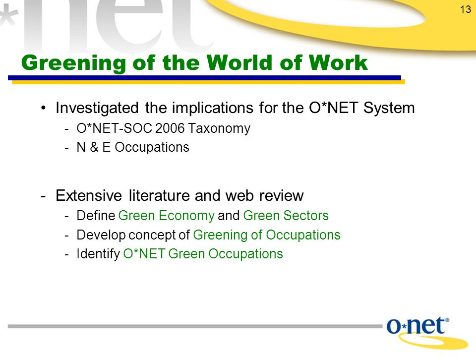 13 Greening of the World of Work Investigated the implications for the O*NET System - O*NET-SOC 2006 Taxonomy -N & E Occupations -Extensive literature and web review -Define Green Economy and Green Sectors -Develop concept of Greening of Occupations -Identify O*NET Green Occupations