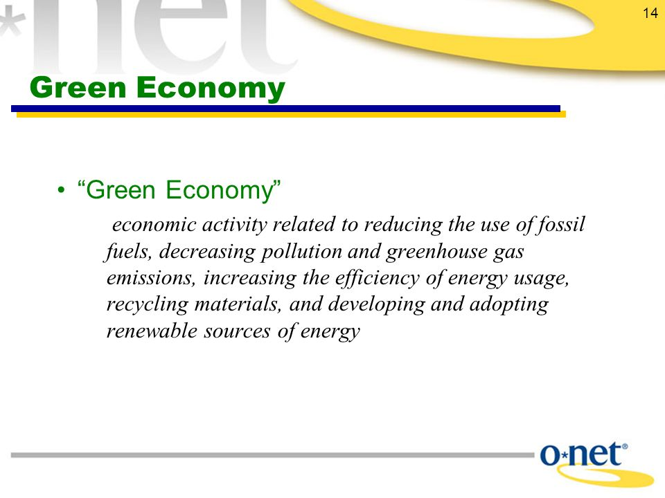 14 Green Economy Green Economy economic activity related to reducing the use of fossil fuels, decreasing pollution and greenhouse gas emissions, increasing the efficiency of energy usage, recycling materials, and developing and adopting renewable sources of energy