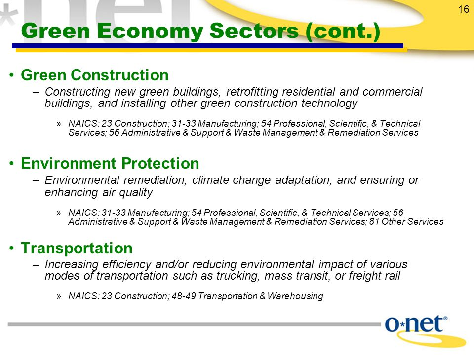 16 Green Economy Sectors (cont.) Green Construction –Constructing new green buildings, retrofitting residential and commercial buildings, and installing other green construction technology »NAICS: 23 Construction; 31-33 Manufacturing; 54 Professional, Scientific, & Technical Services; 56 Administrative & Support & Waste Management & Remediation Services Environment Protection –Environmental remediation, climate change adaptation, and ensuring or enhancing air quality »NAICS: 31-33 Manufacturing; 54 Professional, Scientific, & Technical Services; 56 Administrative & Support & Waste Management & Remediation Services; 81 Other Services Transportation –Increasing efficiency and/or reducing environmental impact of various modes of transportation such as trucking, mass transit, or freight rail »NAICS: 23 Construction; 48-49 Transportation & Warehousing