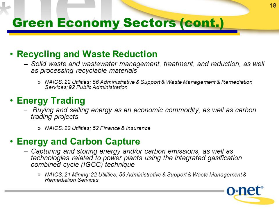 18 Green Economy Sectors (cont.) Recycling and Waste Reduction –Solid waste and wastewater management, treatment, and reduction, as well as processing recyclable materials »NAICS: 22 Utilities; 56 Administrative & Support & Waste Management & Remediation Services; 92 Public Administration Energy Trading – Buying and selling energy as an economic commodity, as well as carbon trading projects »NAICS: 22 Utilities; 52 Finance & Insurance Energy and Carbon Capture –Capturing and storing energy and/or carbon emissions, as well as technologies related to power plants using the integrated gasification combined cycle (IGCC) technique »NAICS: 21 Mining; 22 Utilities; 56 Administrative & Support & Waste Management & Remediation Services