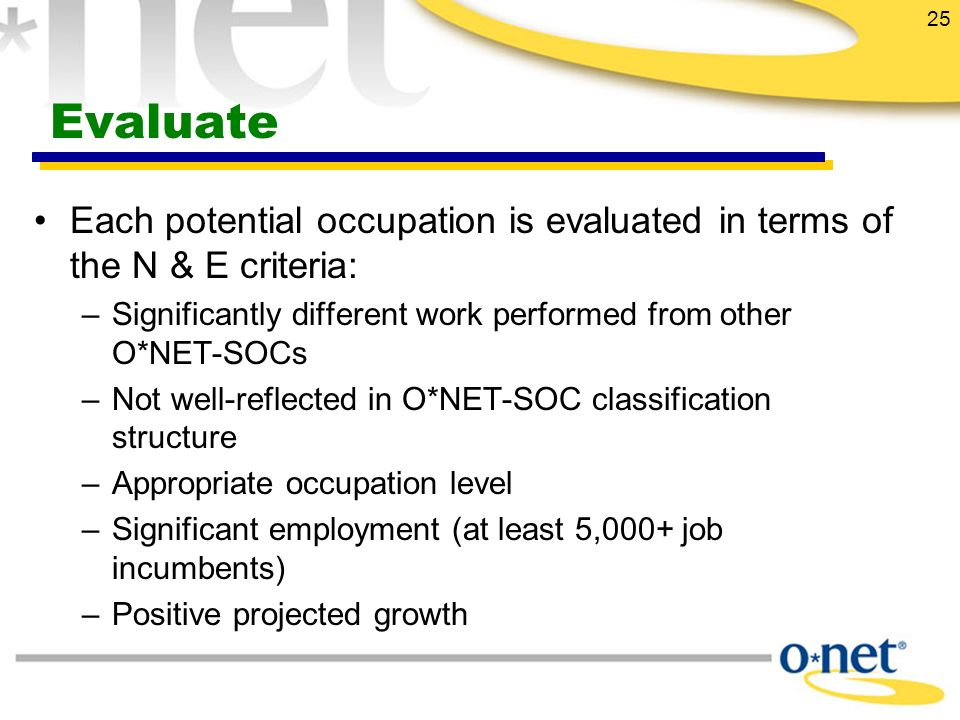25 Evaluate Each potential occupation is evaluated in terms of the N & E criteria: –Significantly different work performed from other O*NET-SOCs –Not well-reflected in O*NET-SOC classification structure –Appropriate occupation level –Significant employment (at least 5,000+ job incumbents) –Positive projected growth