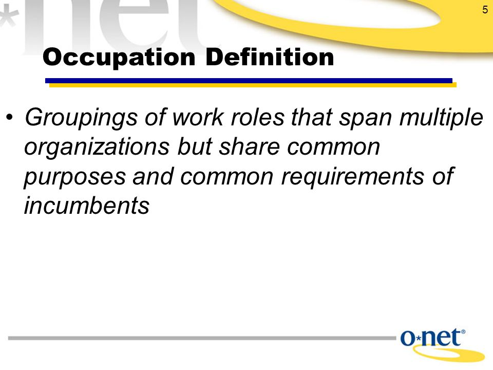 5 Groupings of work roles that span multiple organizations but share common purposes and common requirements of incumbents Occupation Definition