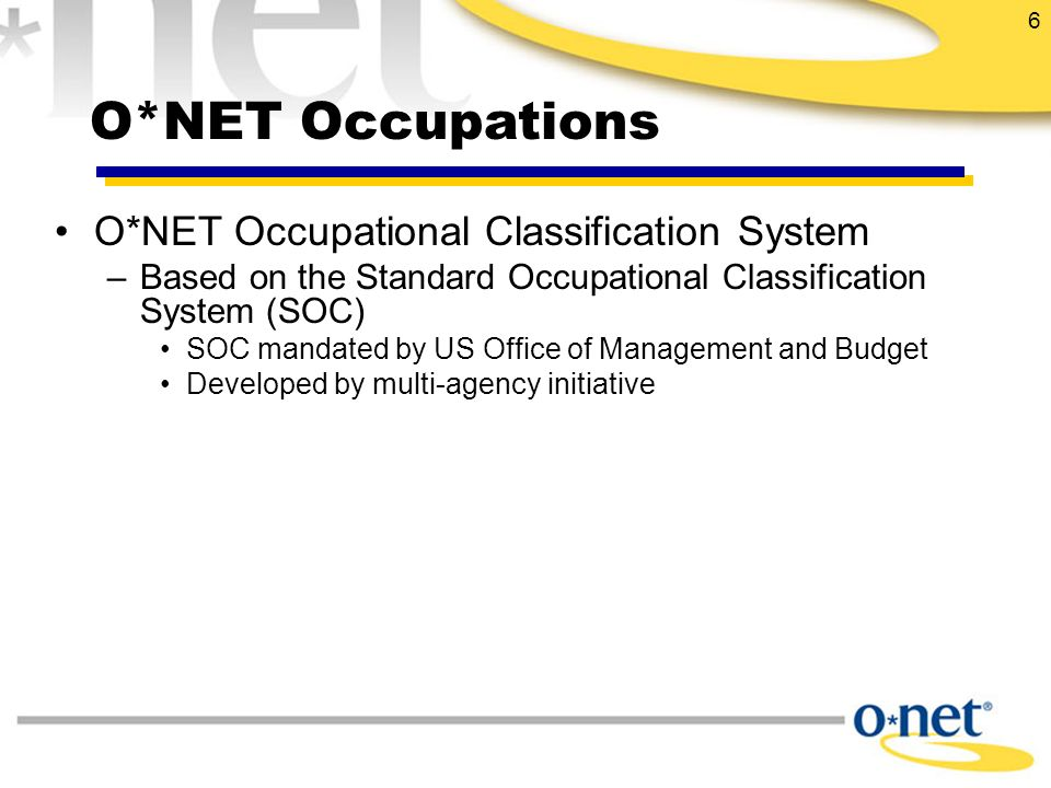 6 O*NET Occupational Classification System –Based on the Standard Occupational Classification System (SOC) SOC mandated by US Office of Management and Budget Developed by multi-agency initiative O*NET Occupations
