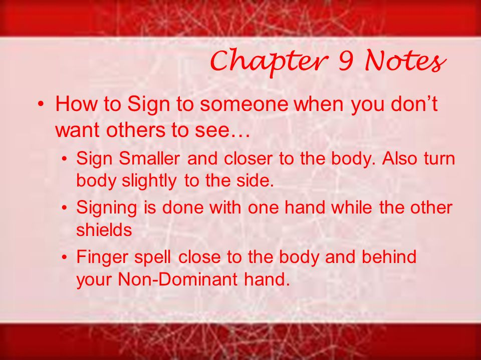 Chapter 9 Notes How to Sign to someone when you don't want others to see… Sign Smaller and closer to the body.
