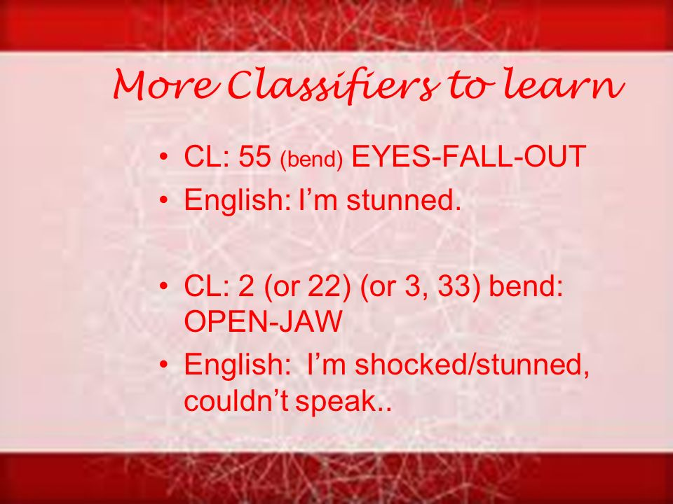 More Classifiers to learn CL: 55 (bend) EYES-FALL-OUT English: I'm stunned.