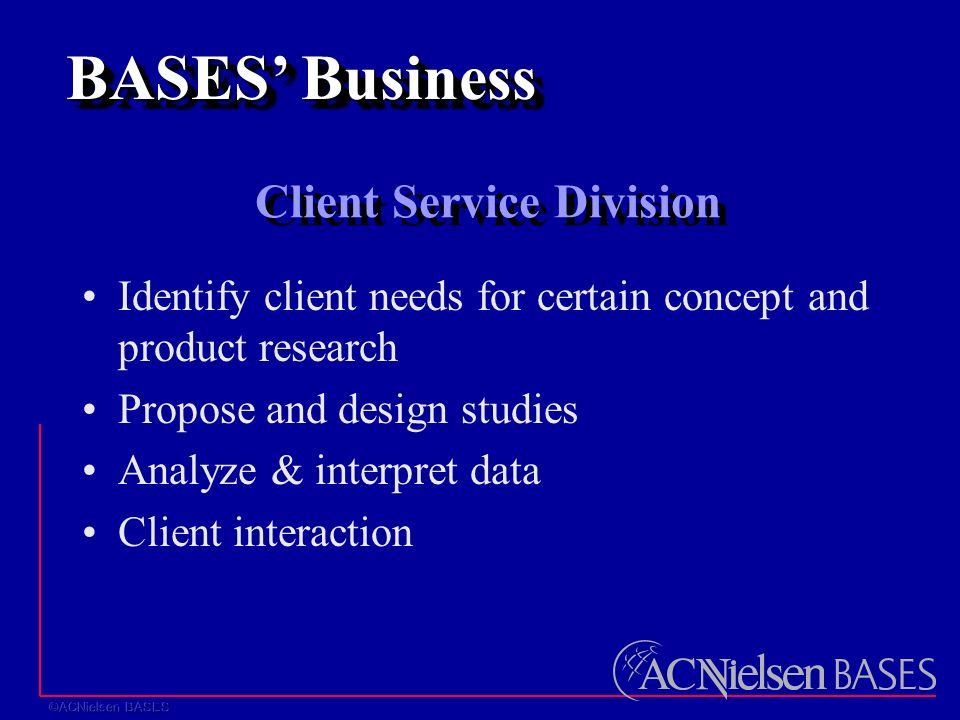 Client Service Division Identify client needs for certain concept and product research Propose and design studies Analyze & interpret data Client interaction BASES' Business