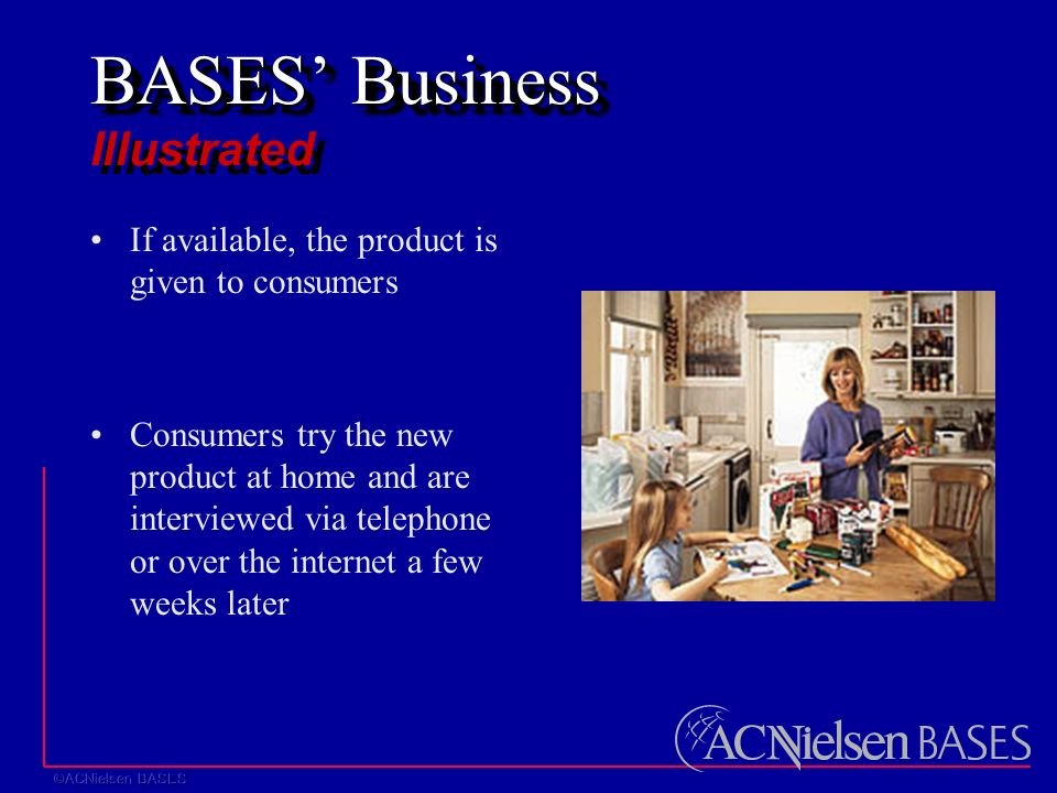 BASES' Business BASES' Business Illustrated If available, the product is given to consumers Consumers try the new product at home and are interviewed via telephone or over the internet a few weeks later