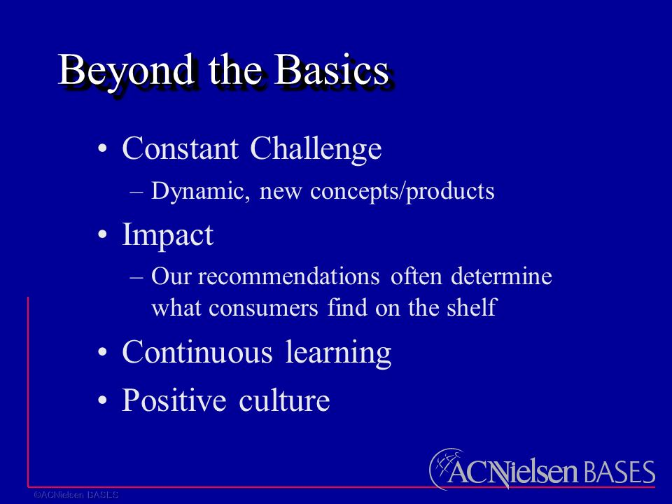 Beyond the Basics Constant Challenge –Dynamic, new concepts/products Impact –Our recommendations often determine what consumers find on the shelf Continuous learning Positive culture