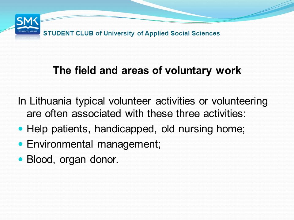STUDENT CLUB of University of Applied Social Sciences The field and areas of voluntary work In Lithuania typical volunteer activities or volunteering are often associated with these three activities: Help patients, handicapped, old nursing home; Environmental management; Blood, organ donor.
