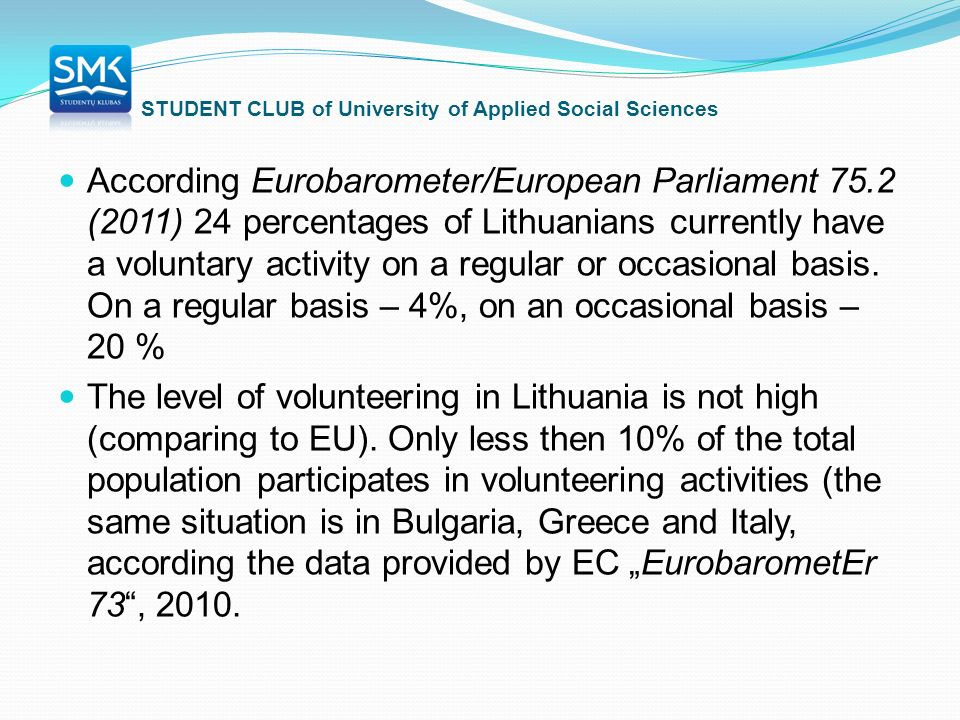 STUDENT CLUB of University of Applied Social Sciences According Eurobarometer/European Parliament 75.2 (2011) 24 percentages of Lithuanians currently have a voluntary activity on a regular or occasional basis.