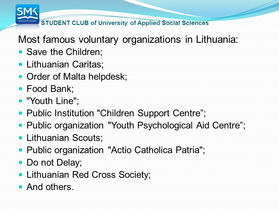 STUDENT CLUB of University of Applied Social Sciences Most famous voluntary organizations in Lithuania: Save the Children; Lithuanian Caritas; Order of Malta helpdesk; Food Bank; Youth Line ; Public Institution Children Support Centre ; Public organization Youth Psychological Aid Centre ; Lithuanian Scouts; Public organization Actio Catholica Patria ; Do not Delay; Lithuanian Red Cross Society; And others.