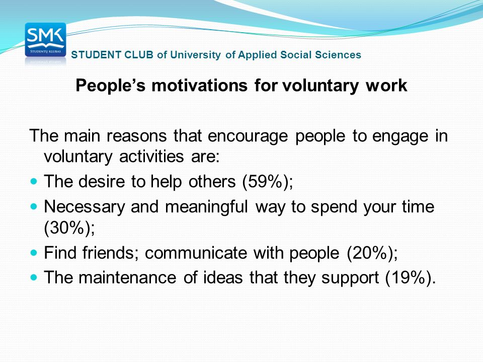 STUDENT CLUB of University of Applied Social Sciences People's motivations for voluntary work The main reasons that encourage people to engage in voluntary activities are: The desire to help others (59%); Necessary and meaningful way to spend your time (30%); Find friends; communicate with people (20%); The maintenance of ideas that they support (19%).
