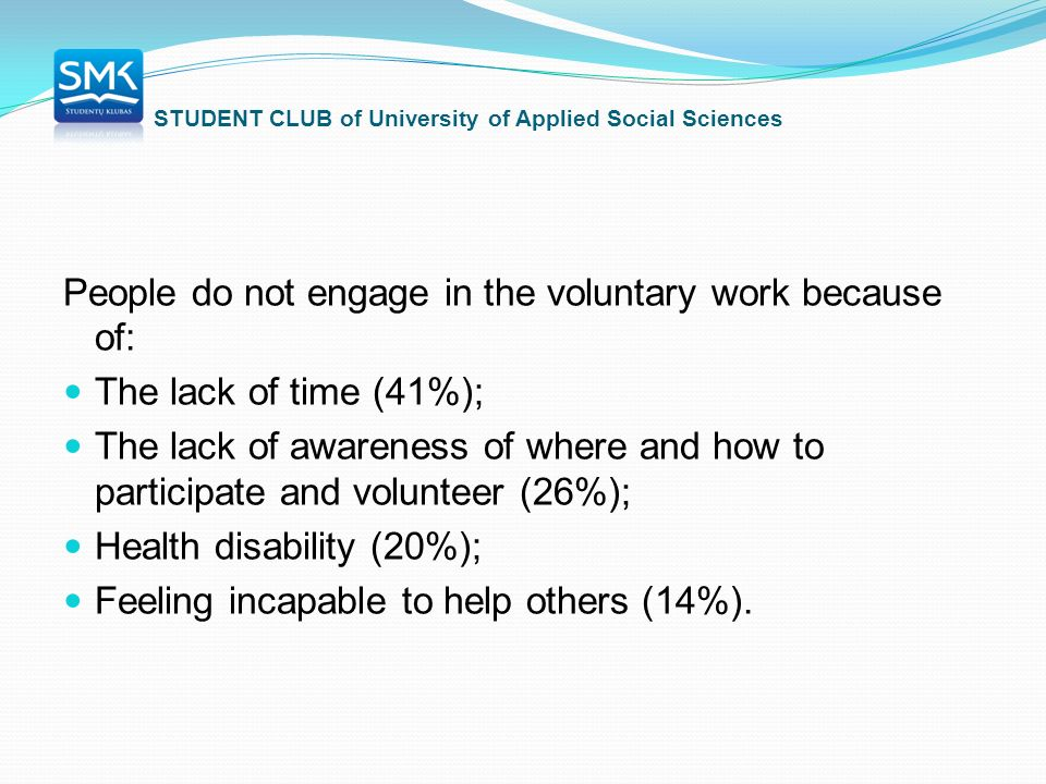 STUDENT CLUB of University of Applied Social Sciences People do not engage in the voluntary work because of: The lack of time (41%); The lack of awareness of where and how to participate and volunteer (26%); Health disability (20%); Feeling incapable to help others (14%).