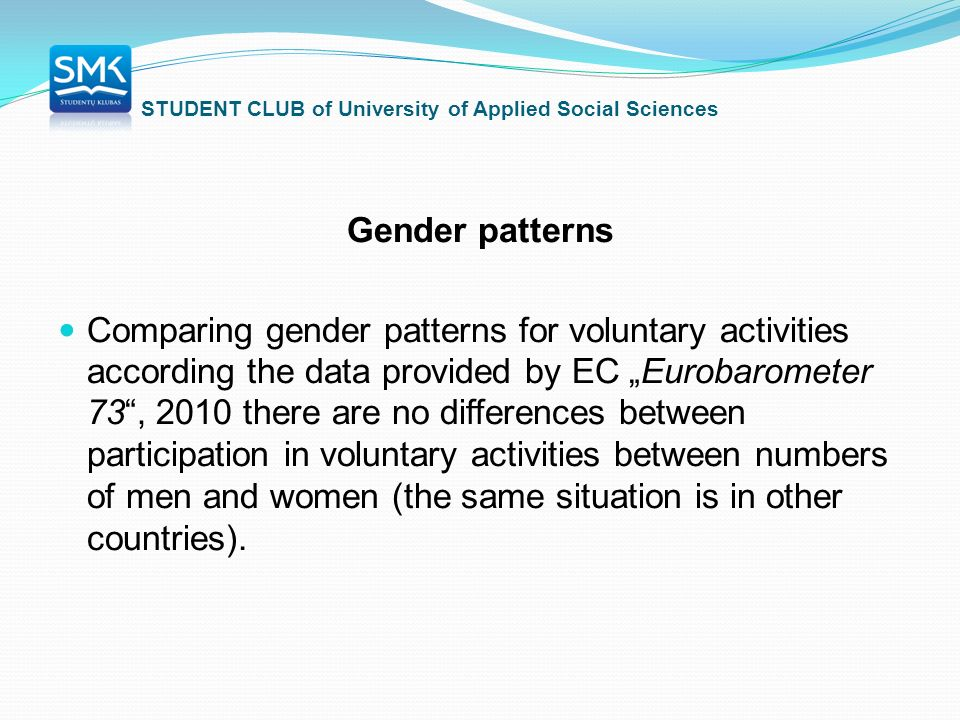 "STUDENT CLUB of University of Applied Social Sciences Gender patterns Comparing gender patterns for voluntary activities according the data provided by EC ""Eurobarometer 73 , 2010 there are no differences between participation in voluntary activities between numbers of men and women (the same situation is in other countries)."