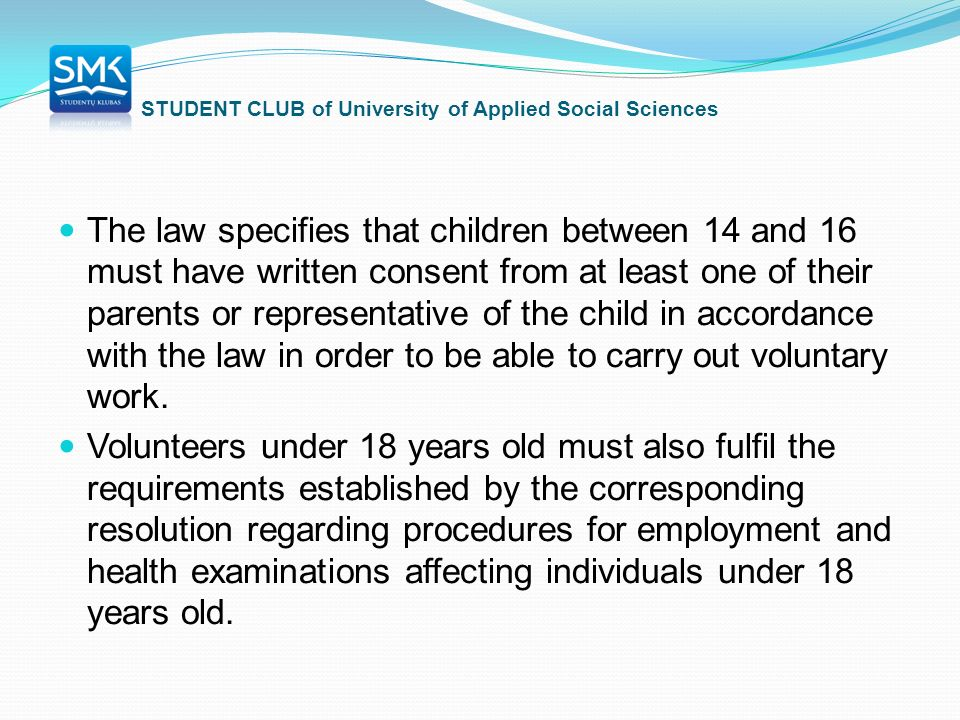 STUDENT CLUB of University of Applied Social Sciences The law specifies that children between 14 and 16 must have written consent from at least one of their parents or representative of the child in accordance with the law in order to be able to carry out voluntary work.