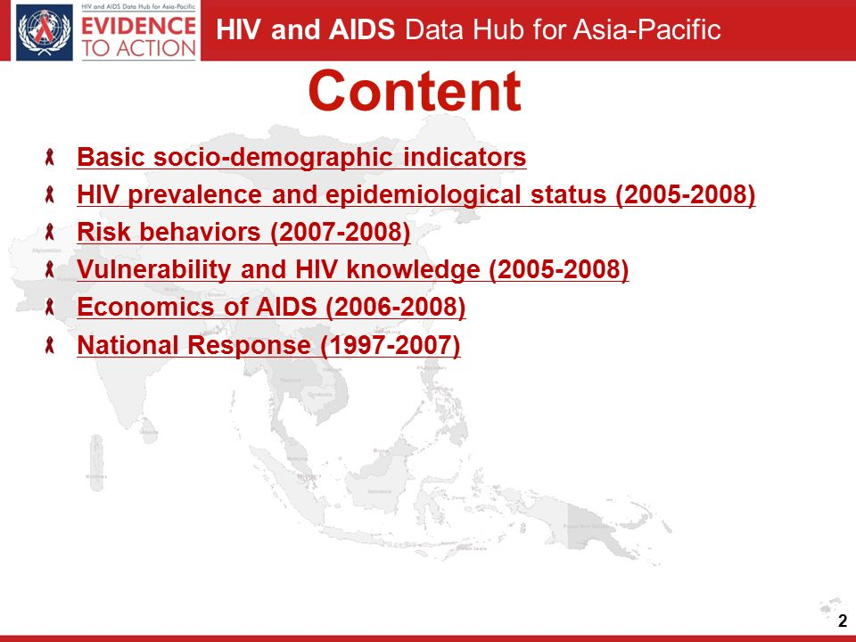 HIV and AIDS Data Hub for Asia-Pacific Content Basic socio-demographic indicators HIV prevalence and epidemiological status (2005-2008) Risk behaviors (2007-2008) Vulnerability and HIV knowledge (2005-2008) Economics of AIDS (2006-2008) National Response (1997-2007) 2
