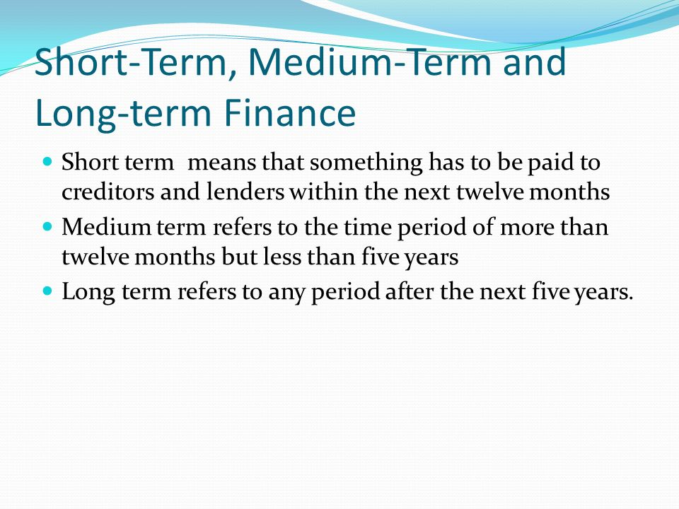Short-Term, Medium-Term and Long-term Finance Short term means that something has to be paid to creditors and lenders within the next twelve months Medium term refers to the time period of more than twelve months but less than five years Long term refers to any period after the next five years.