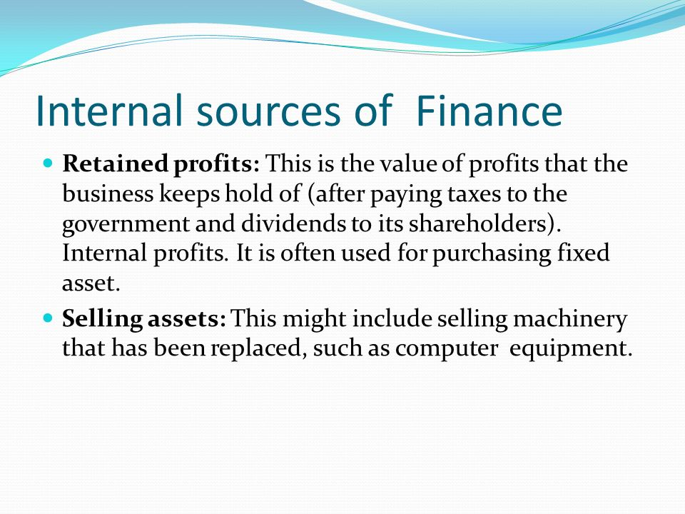 Internal sources of Finance Retained profits: This is the value of profits that the business keeps hold of (after paying taxes to the government and dividends to its shareholders).