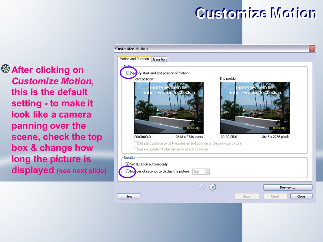 Customize Motion After clicking on Customize Motion, this is the default setting - to make it look like a camera panning over the scene, check the top box & change how long the picture is displayed (see next slide)