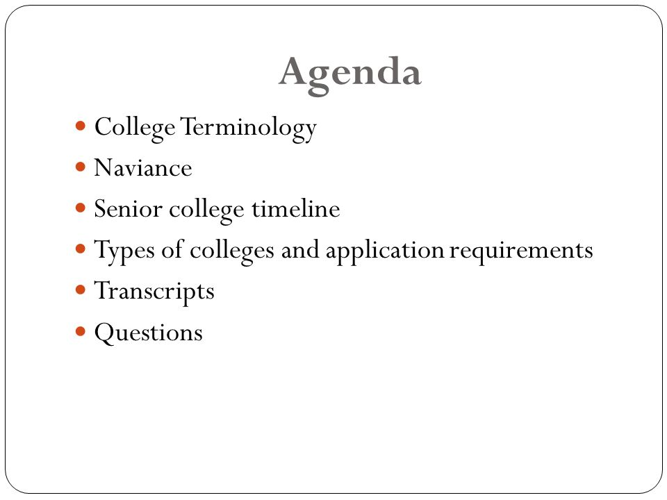 Agenda College Terminology Naviance Senior college timeline Types of colleges and application requirements Transcripts Questions