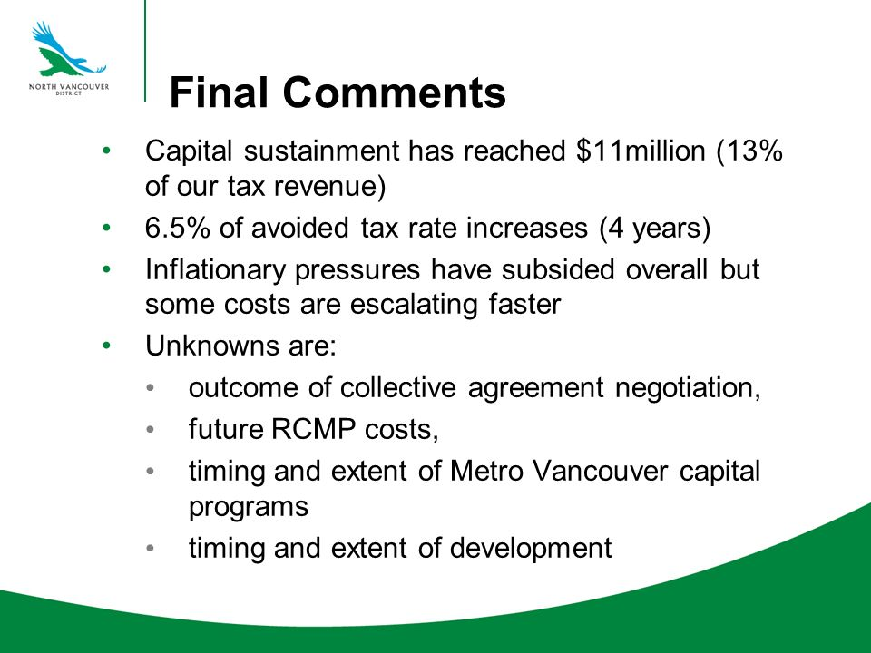 Final Comments Capital sustainment has reached $11million (13% of our tax revenue) 6.5% of avoided tax rate increases (4 years) Inflationary pressures have subsided overall but some costs are escalating faster Unknowns are: outcome of collective agreement negotiation, future RCMP costs, timing and extent of Metro Vancouver capital programs timing and extent of development