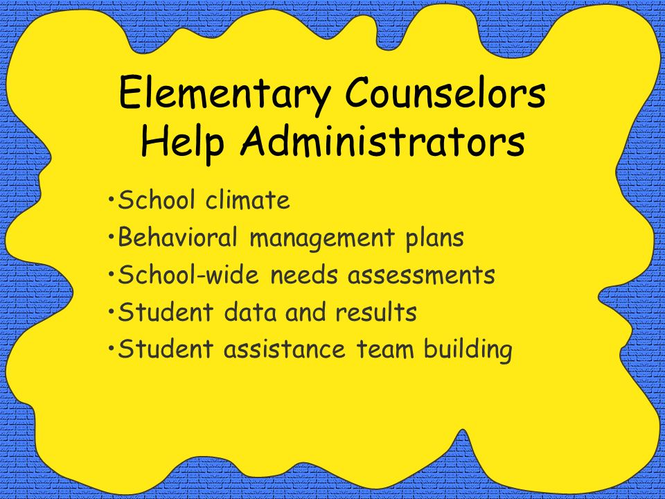 Elementary Counselors Help Administrators School climate Behavioral management plans School-wide needs assessments Student data and results Student assistance team building