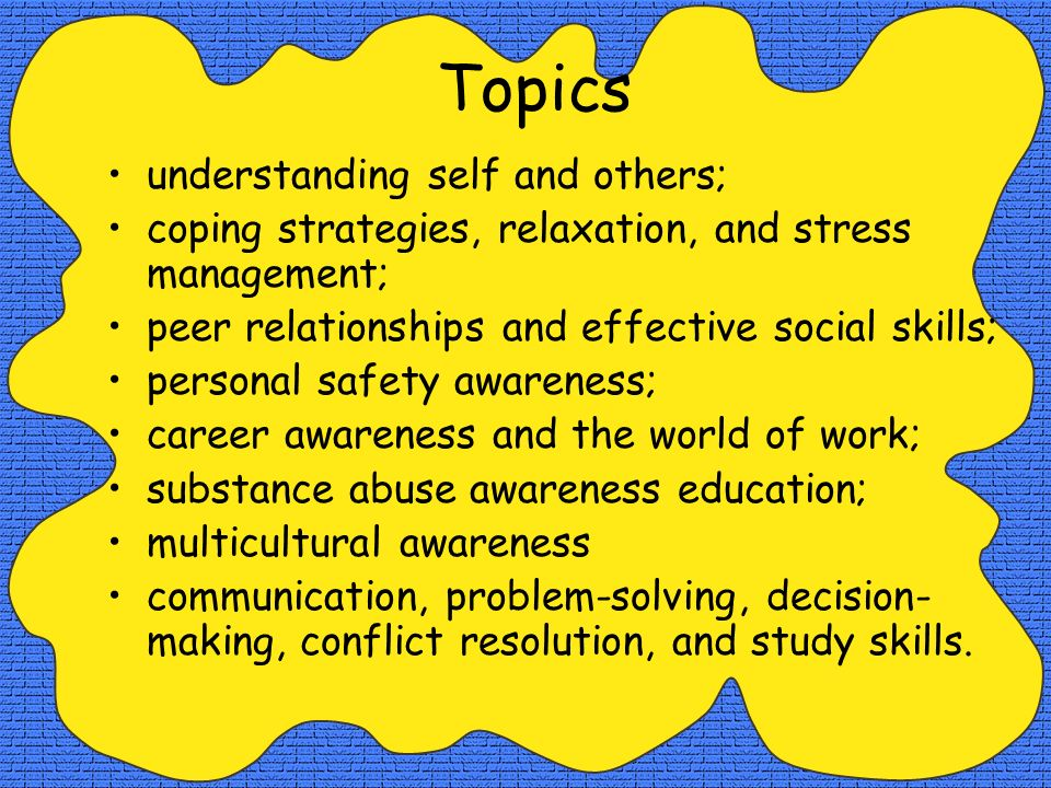 Topics understanding self and others; coping strategies, relaxation, and stress management; peer relationships and effective social skills; personal safety awareness; career awareness and the world of work; substance abuse awareness education; multicultural awareness communication, problem-solving, decision- making, conflict resolution, and study skills.