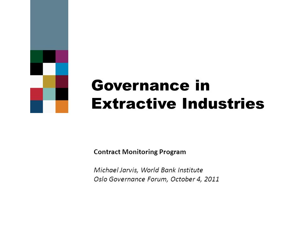 Governance in Extractive Industries Contract Monitoring Program Michael Jarvis, World Bank Institute Oslo Governance Forum, October 4, 2011