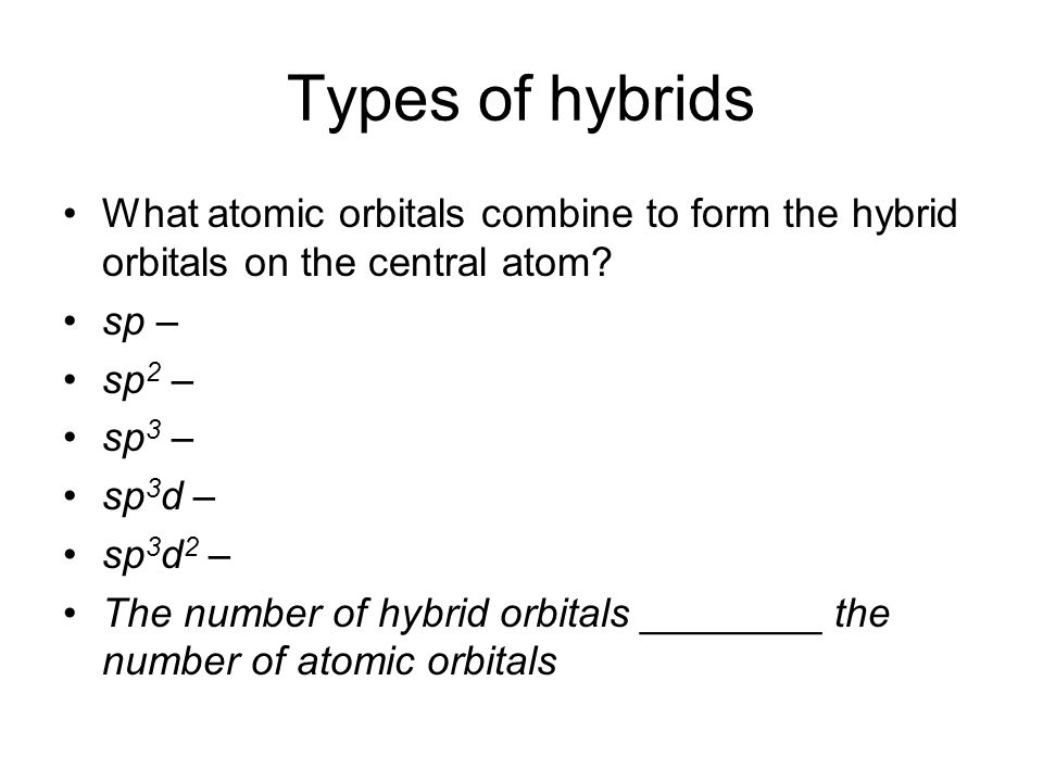 Types of hybrids What atomic orbitals combine to form the hybrid orbitals on the central atom.