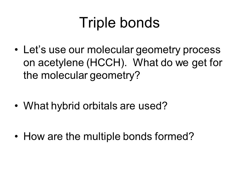 Triple bonds Let's use our molecular geometry process on acetylene (HCCH).