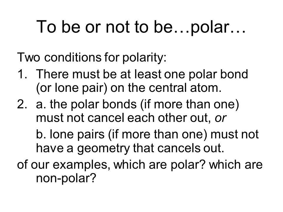 To be or not to be…polar… Two conditions for polarity: 1.There must be at least one polar bond (or lone pair) on the central atom.