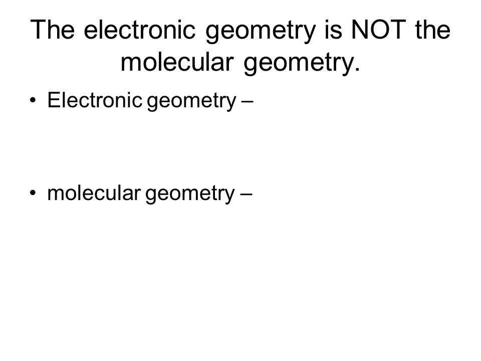 The electronic geometry is NOT the molecular geometry. Electronic geometry – molecular geometry –