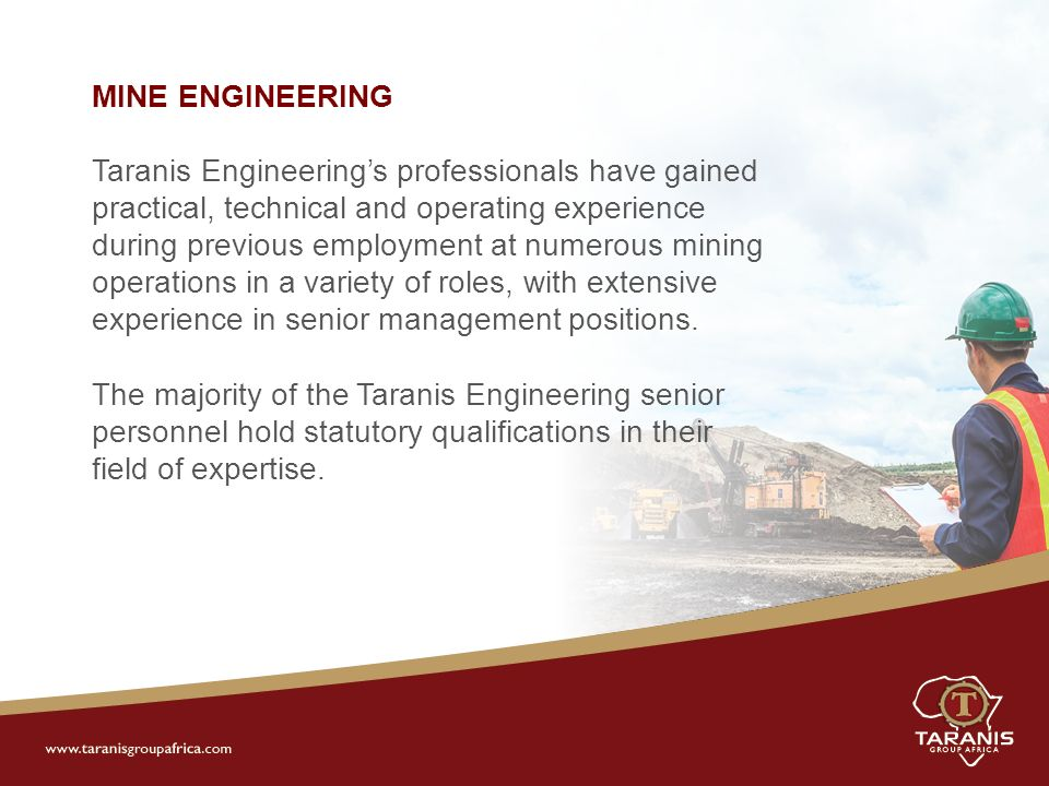MINE ENGINEERING Taranis Engineering's professionals have gained practical, technical and operating experience during previous employment at numerous mining operations in a variety of roles, with extensive experience in senior management positions.