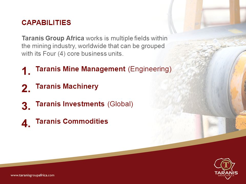 CAPABILITIES Taranis Group Africa works is multiple fields within the mining industry, worldwide that can be grouped with its Four (4) core business units.