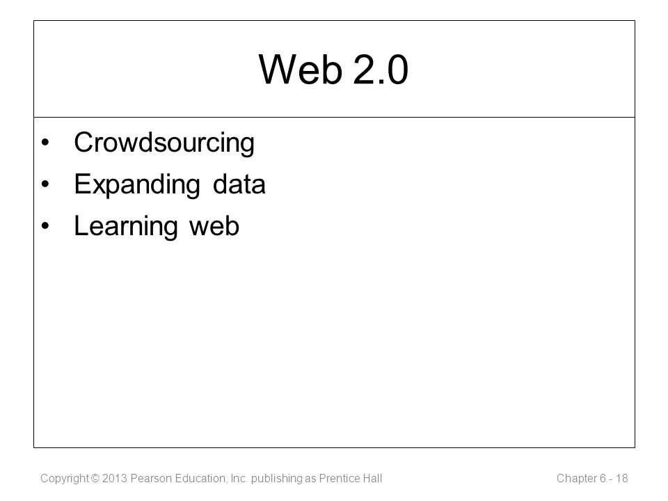 Web 2.0 Crowdsourcing Expanding data Learning web Copyright © 2013 Pearson Education, Inc.