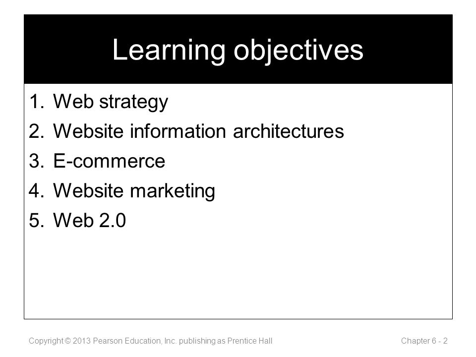 Learning objectives 1.Web strategy 2.Website information architectures 3.E-commerce 4.Website marketing 5.Web 2.0 Copyright © 2013 Pearson Education, Inc.