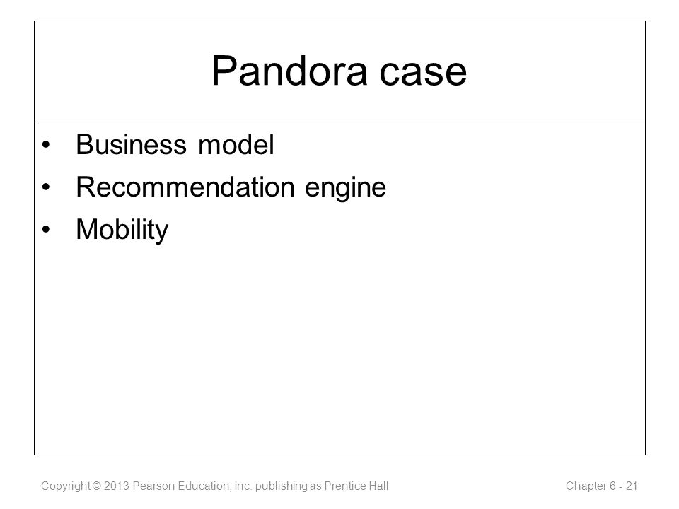 Pandora case Business model Recommendation engine Mobility Copyright © 2013 Pearson Education, Inc.